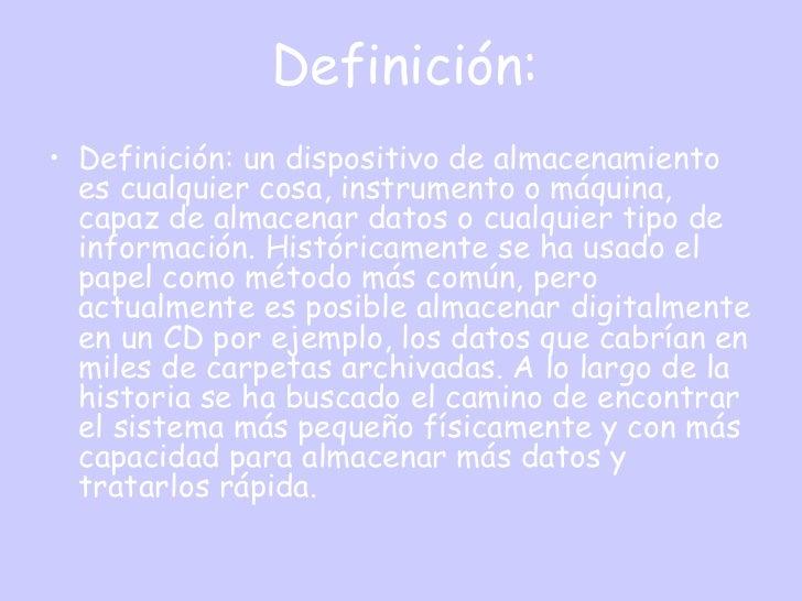 Definición:• Definición: un dispositivo de almacenamiento  es cualquier cosa, instrumento o máquina,  capaz de almacenar d...