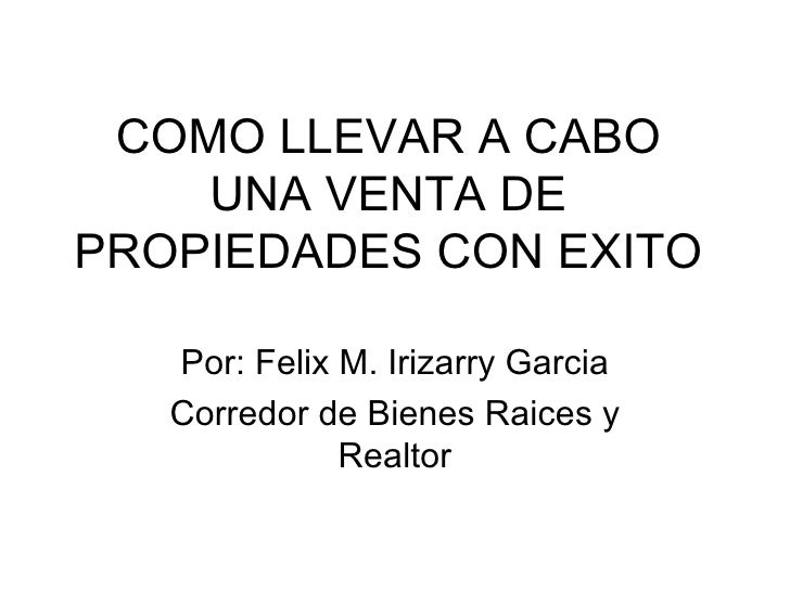 COMO LLEVAR A CABO UNA VENTA DE PROPIEDADES CON EXITO Por: Felix M. Irizarry Garcia Corredor de Bienes Raices y Realtor
