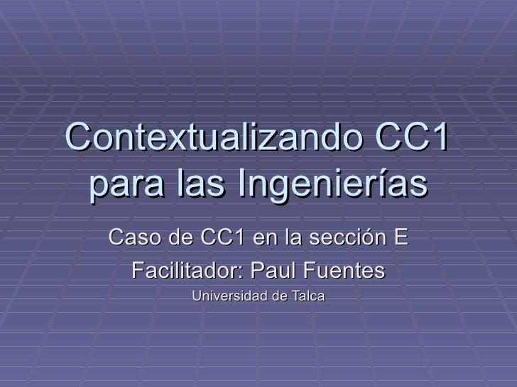 Contextualizando CC1 para las Ingenierías Caso de CC1 en la sección E Facilitador: Paul Fuentes Universidad de Talca