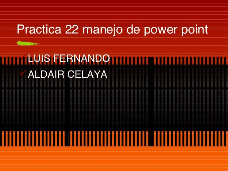 Practica 22 manejo de power point <ul><li>LUIS FERNANDO </li></ul><ul><li>ALDAIR CELAYA  </li></ul>