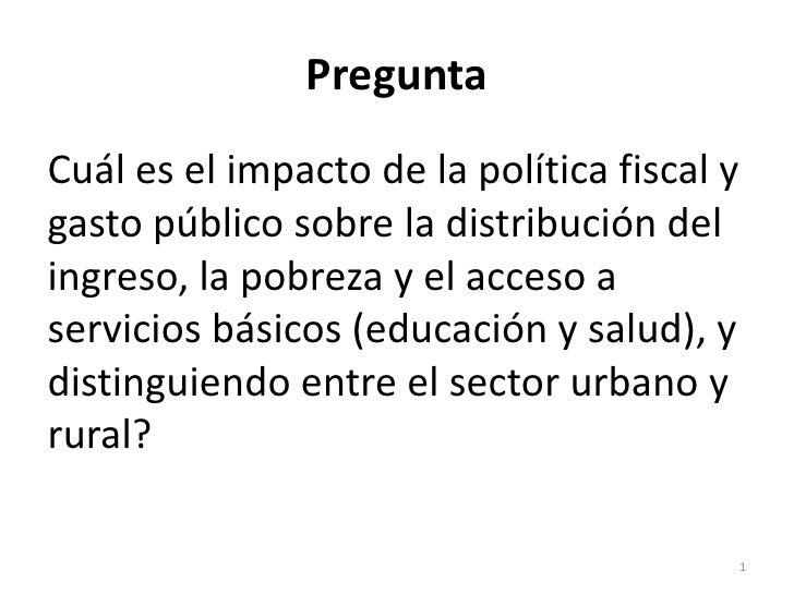 PreguntaCuál es el impacto de la política fiscal ygasto público sobre la distribución delingreso, la pobreza y el acceso a...
