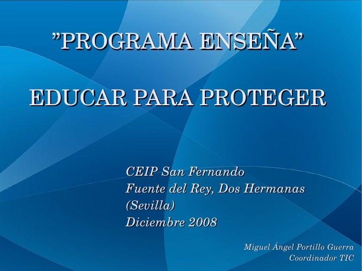""""""" PROGRAMA ENSEÑA"""" EDUCAR PARA PROTEGER CEIP San Fernando Fuente del Rey, Dos Hermanas (Sevilla) Diciembre 2008 Miguel Áng..."""