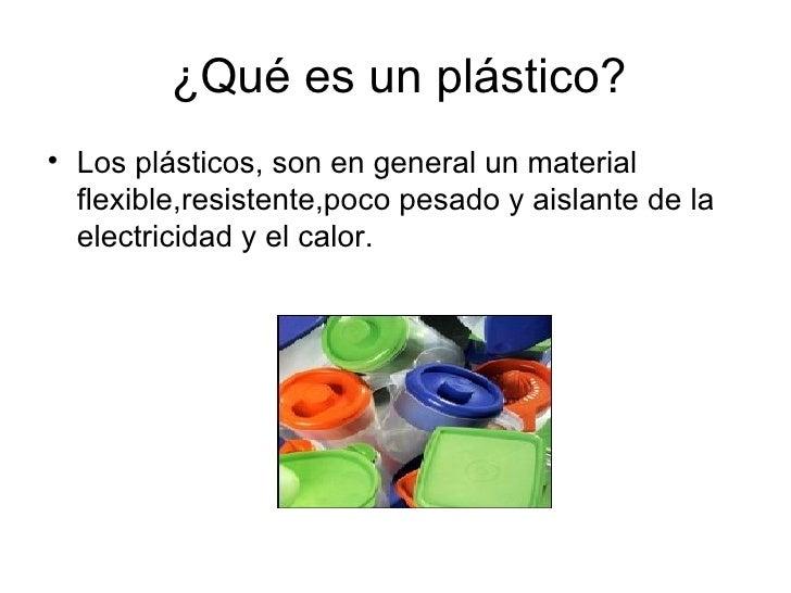 ¿Qué es un plástico? <ul><li>Los plásticos, son en general un material flexible,resistente,poco pesado y aislante de la el...