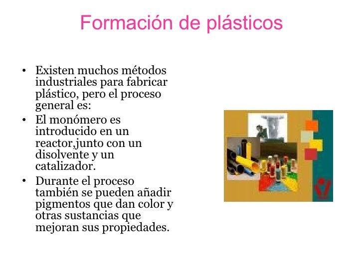Formación de plásticos <ul><li>Existen muchos métodos industriales para fabricar plástico, pero el proceso general es: </l...