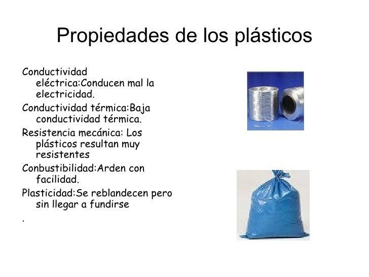 Propiedades de los plásticos <ul><li>Conductividad eléctrica:Conducen mal la electricidad. </li></ul><ul><li>Conductividad...