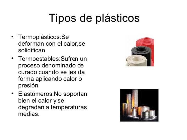 Tipos de plásticos <ul><li>Termoplásticos:Se deforman con el calor,se solidifican </li></ul><ul><li>Termoestables:Sufren u...
