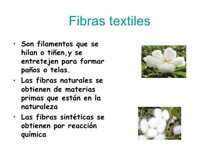 Fibras textiles <ul><li>Son filamentos que se hilan o tiñen,y se entretejen para formar paños o telas. </li></ul><ul><li>L...
