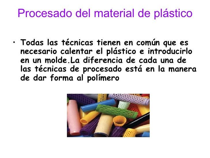 Procesado del material de plástico <ul><li>Todas las técnicas tienen en común que es necesario calentar el plástico e intr...