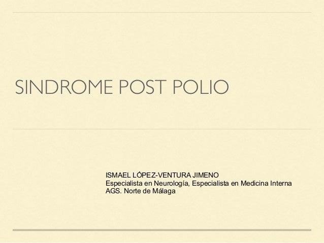 SINDROME POST POLIO ISMAEL LÓPEZ-VENTURA JIMENO Especialista en Neurología, Especialista en Medicina Interna AGS. Norte de...