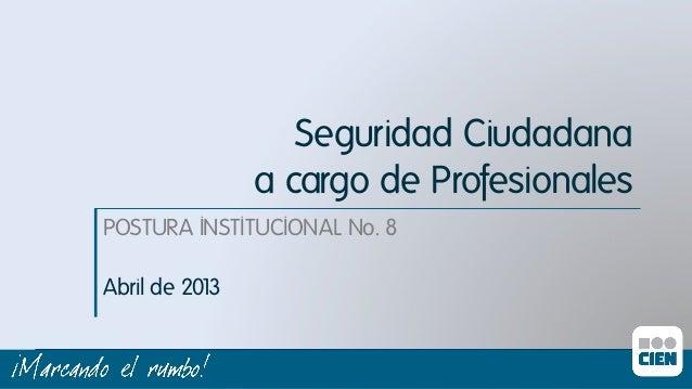 Seguridad Ciudadana a cargo de Profesionalesı POSTURA INSTITUCIONAL No. 8ı Abril de 201 3ı