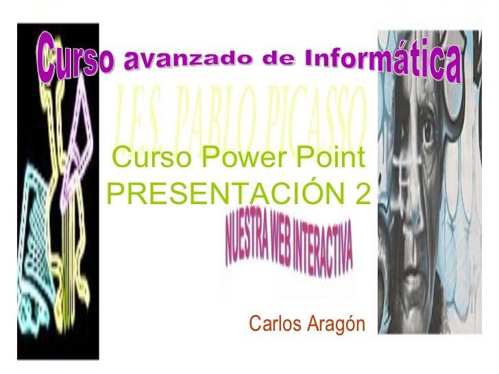 Curso Power Point   PRESENTACIÓN 2 Carlos Aragón Curso avanzado de Informática