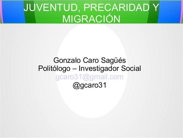 JUVENTUD, PRECARIDAD Y MIGRACIÓN  Gonzalo Caro Sagüés Politólogo – Investigador Social gcaro31@gmail.com @gcaro31