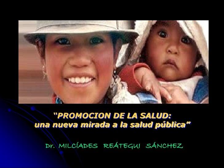 """""""PROMOCION DE LA SALUD: una nueva mirada a la salud pública""""    Dr. MILCÍADES REÁTEGUI SÁNCHEZ"""