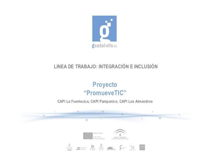 """LINEA DE TRABAJO: INTEGRACIÓN E INCLUSIÓN Proyecto """" PromueveTIC"""" CAPI La Fuentecica, CAPI Pampanico, CAPI Los Almendros"""