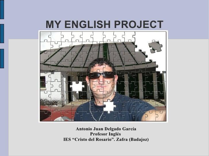"""MY ENGLISH PROJECT Antonio Juan Delgado García Profesor Inglés  IES """"Cristo del Rosario"""". Zafra (Badajoz)"""