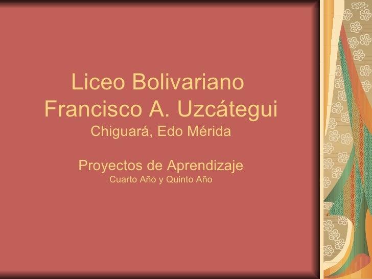 Liceo Bolivariano  Francisco A. Uzcátegui Chiguará, Edo Mérida Proyectos de Aprendizaje Cuarto Año y Quinto Año