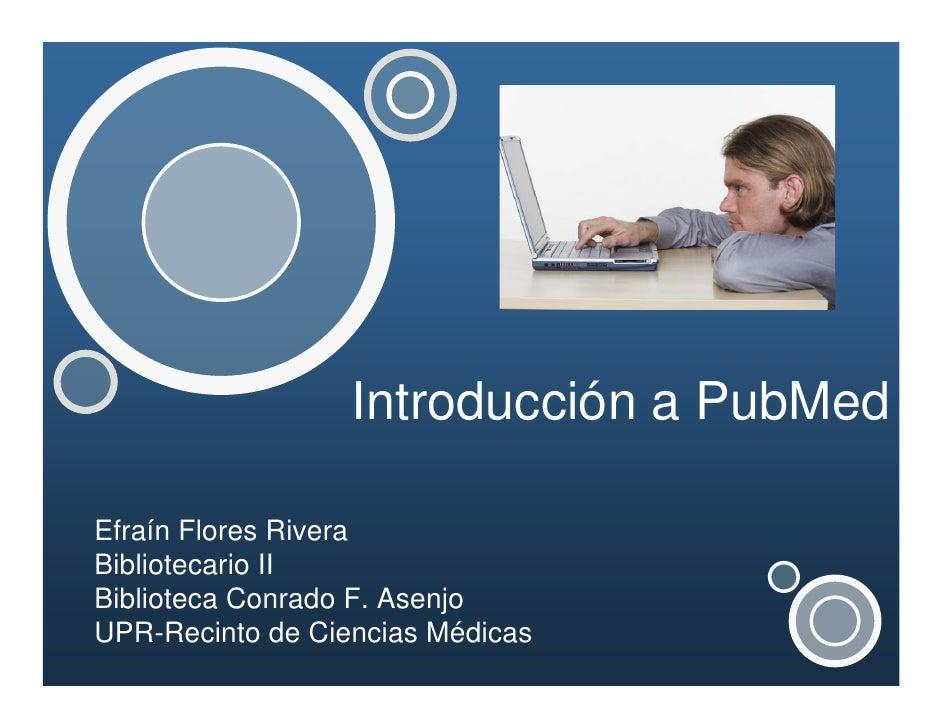 Introducción a PubMed  Efraín Flores Rivera Bibliotecario II Biblioteca Conrado F. Asenjo UPR-Recinto de Ciencias Médicas