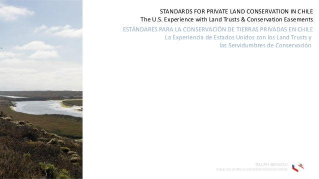 STANDARDS FOR PRIVATE LAND CONSERVATION IN CHILE The U.S. Experience with Land Trusts & Conservation Easements ESTÁNDARES ...