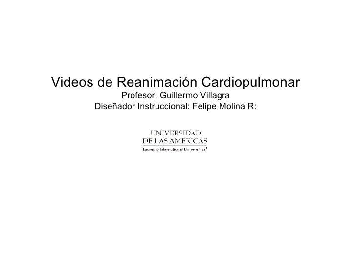 Videos de Reanimación Cardiopulmonar Profesor: Guillermo Villagra Diseñador Instruccional: Felipe Molina R: