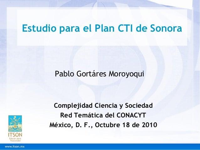 Estudio para el Plan CTI de Sonora Complejidad Ciencia y Sociedad Red Temática del CONACYT México, D. F., Octubre 18 de 20...