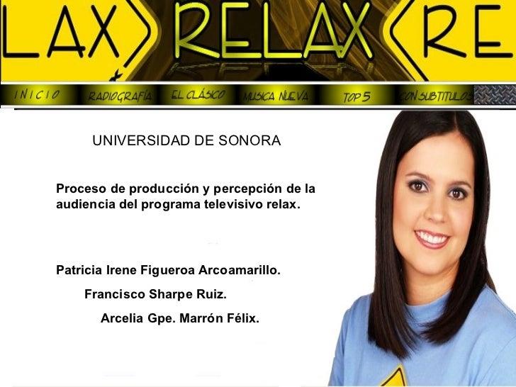 UNIVERSIDAD DE SONORA   Proceso de producción y percepción de la audiencia del programa televisivo relax. Patricia Irene F...