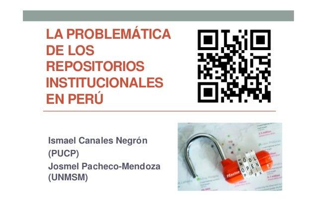 LA PROBLEMÁTICADE LOSREPOSITORIOSINSTITUCIONALESEN PERÚIsmael Canales Negrón(PUCP)Josmel Pacheco-Mendoza(UNMSM)