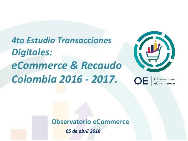 4to Estudio Transacciones Digitales: eCommerce & Recaudo Colombia 2016 - 2017. Observatorio eCommerce 05 de abril 2018