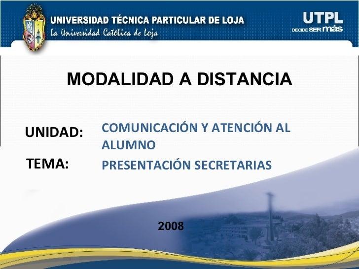 UNIDAD: MODALIDAD A DISTANCIA COMUNICACIÓN Y ATENCIÓN AL ALUMNO 2008 TEMA: PRESENTACIÓN SECRETARIAS