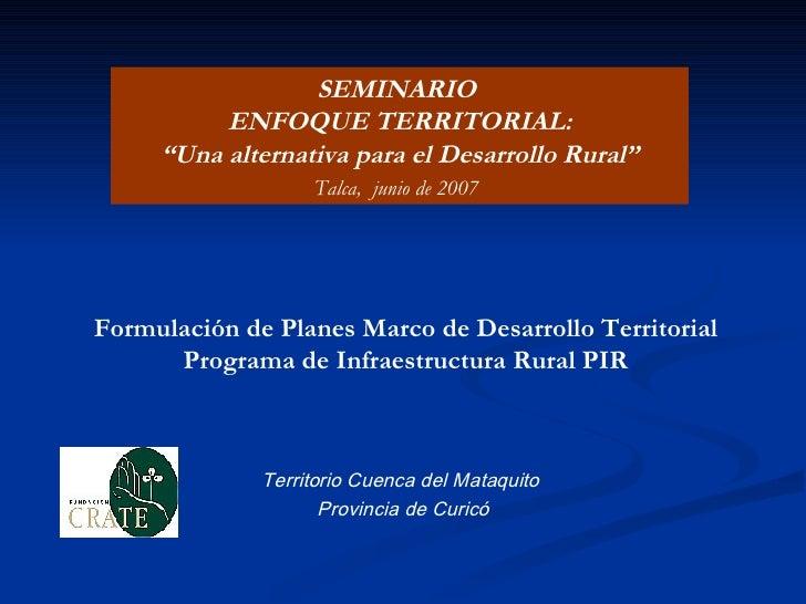 Formulación de Planes Marco de Desarrollo Territorial  Programa de Infraestructura Rural PIR   Territorio Cuenca del Mataq...