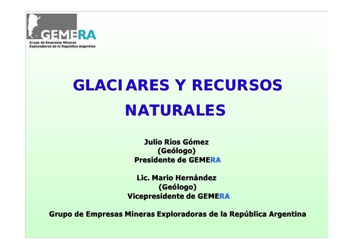 GLACIARES Y RECURSOS                  NATURALES                       Julio Ríos Gómez                           (Geólogo)...