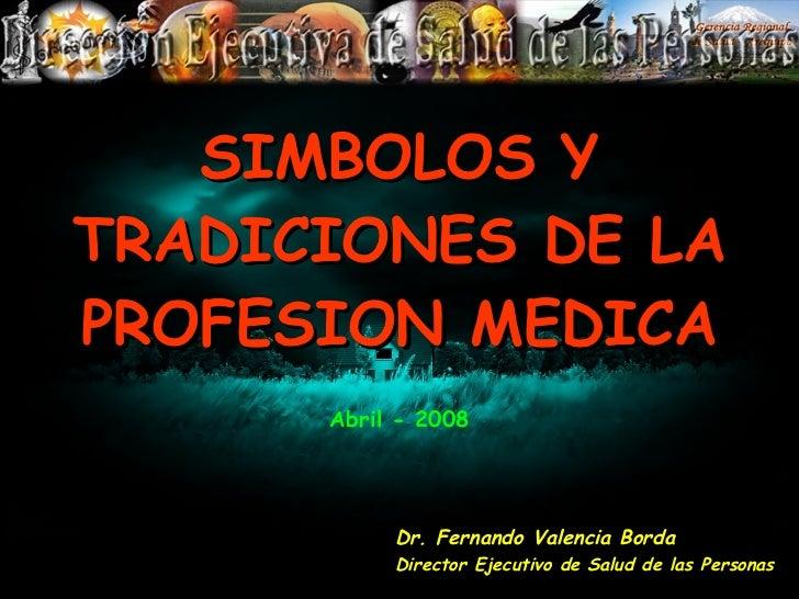 SIMBOLOS Y TRADICIONES DE LA PROFESION MEDICA Dr. Fernando Valencia Borda Director Ejecutivo de Salud de las Personas Abri...