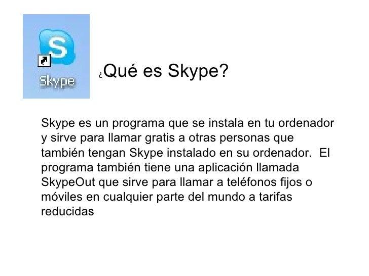 ¿ Qué es Skype? Skype es un programa que se instala en tu ordenador y sirve para llamar gratis a otras personas que tambié...