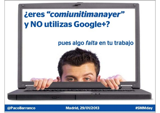 """¿eres """"comiunitimanayer""""       y NO utilizas Google+?                pues algo falta en tu trabajo@PacoBarranco     Madrid..."""
