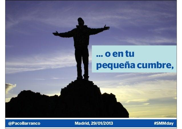 … o en tu                          pequeña cumbre,@PacoBarranco   Madrid, 29/01/2013   #SMMday