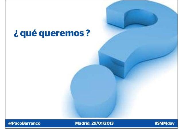 ¿ qué queremos ?@PacoBarranco   Madrid, 29/01/2013   #SMMday