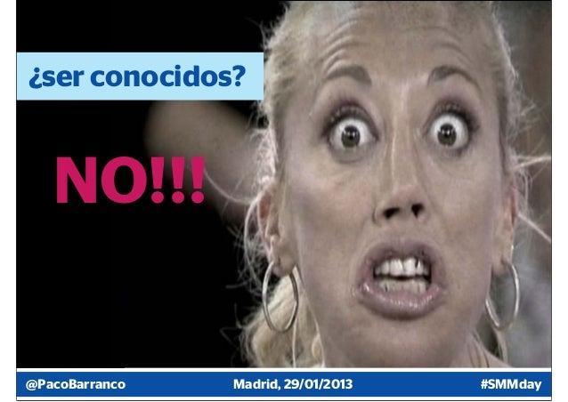 ¿ser conocidos?   NO!!!@PacoBarranco   Madrid, 29/01/2013   #SMMday