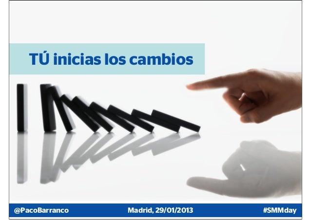 TÚ inicias los cambios@PacoBarranco   Madrid, 29/01/2013   #SMMday