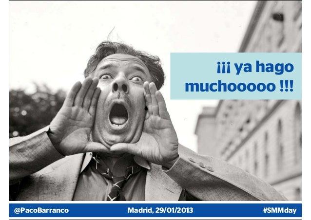 ¡¡¡ ya hago                               muchooooo !!!@PacoBarranco   Madrid, 29/01/2013       #SMMday