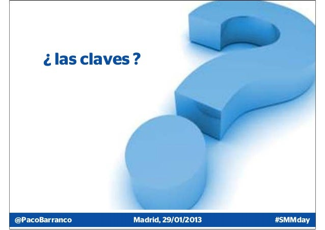 ¿ las claves ?@PacoBarranco     Madrid, 29/01/2013   #SMMday
