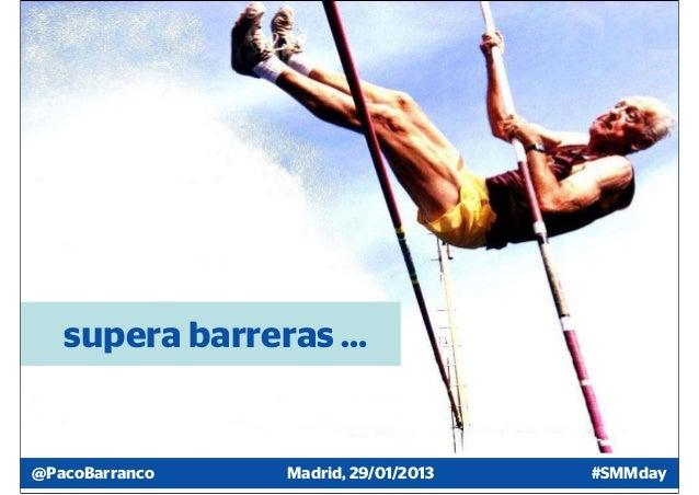 supera barreras …@PacoBarranco   Madrid, 29/01/2013   #SMMday
