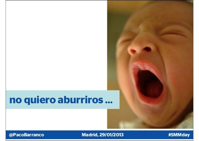 no quiero aburriros …@PacoBarranco   Madrid, 29/01/2013   #SMMday