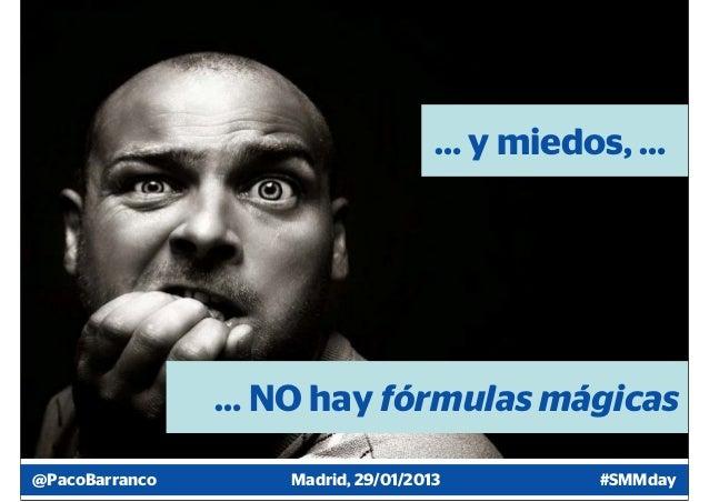 … y miedos, …                … NO hay fórmulas mágicas@PacoBarranco       Madrid, 29/01/2013        #SMMday