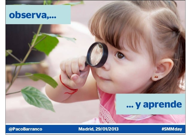 observa,…                                     … y aprende@PacoBarranco   Madrid, 29/01/2013         #SMMday
