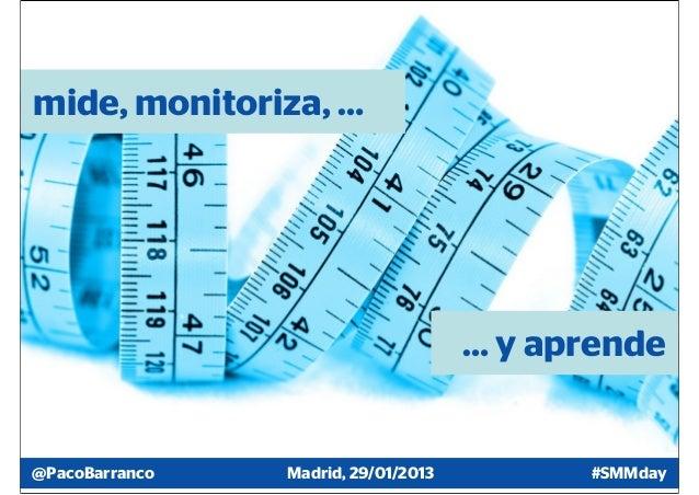 mide, monitoriza, …                                     … y aprende@PacoBarranco   Madrid, 29/01/2013         #SMMday