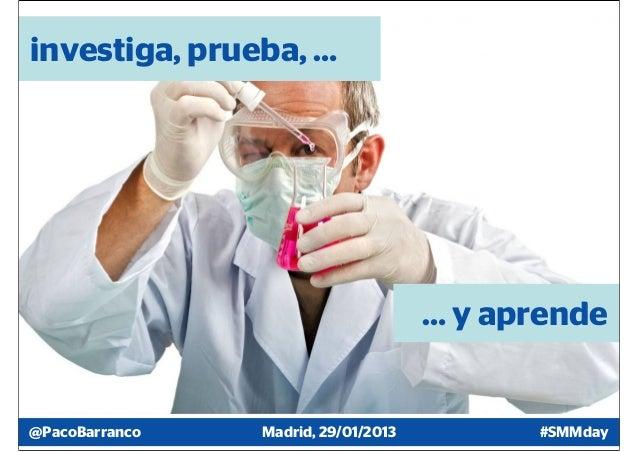 investiga, prueba, …                                     … y aprende@PacoBarranco   Madrid, 29/01/2013         #SMMday