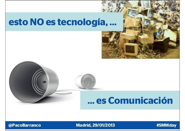 esto NO es tecnología, …                     … es Comunicación@PacoBarranco   Madrid, 29/01/2013   #SMMday