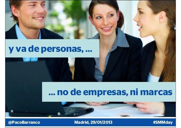 y va de personas, …                … no de empresas, ni marcas@PacoBarranco        Madrid, 29/01/2013   #SMMday