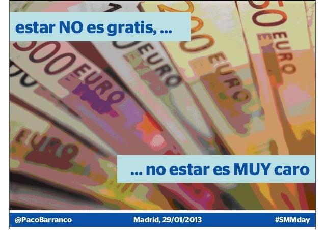 estar NO es gratis, …                … no estar es MUY caro@PacoBarranco   Madrid, 29/01/2013   #SMMday