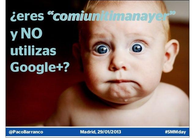 "¿eres ""comiunitimanayer""y NOutilizasGoogle+?@PacoBarranco   Madrid, 29/01/2013   #SMMday"