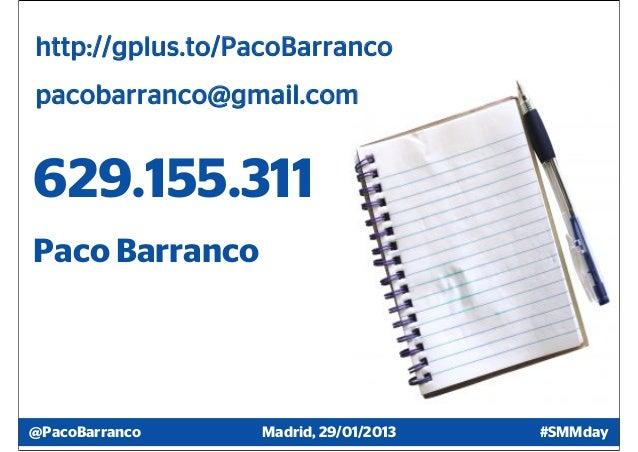 http://gplus.to/PacoBarrancopacobarranco@gmail.com629.155.311Paco Barranco@PacoBarranco    Madrid, 29/01/2013   #SMMday